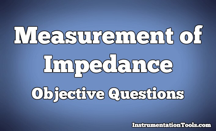 Measurement of Impedance Objective Questions